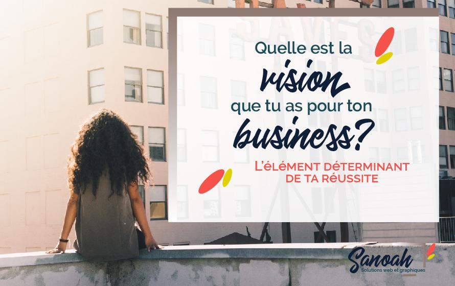 Quelle est la vision que tu as pour ton business ?